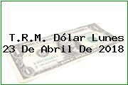 T.R.M. Dólar Lunes 23 De Abril De 2018